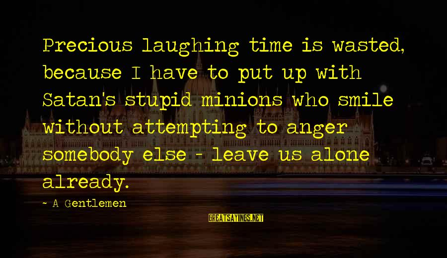 Gentlemen's Sayings By A Gentlemen: Precious laughing time is wasted, because I have to put up with Satan's stupid minions