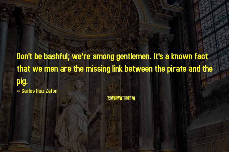 Gentlemen's Sayings By Carlos Ruiz Zafon: Don't be bashful; we're among gentlemen. It's a known fact that we men are the