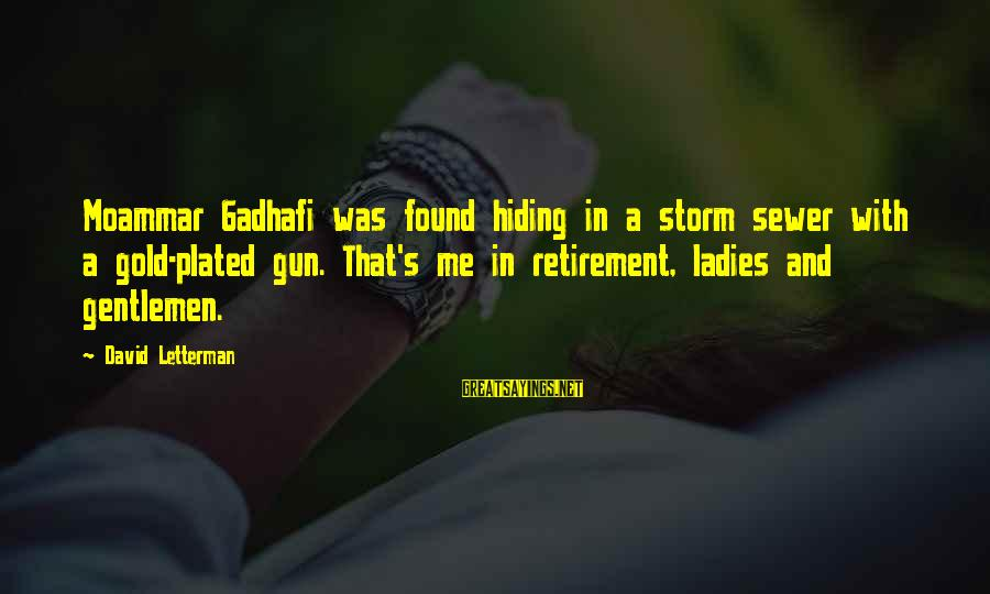 Gentlemen's Sayings By David Letterman: Moammar Gadhafi was found hiding in a storm sewer with a gold-plated gun. That's me