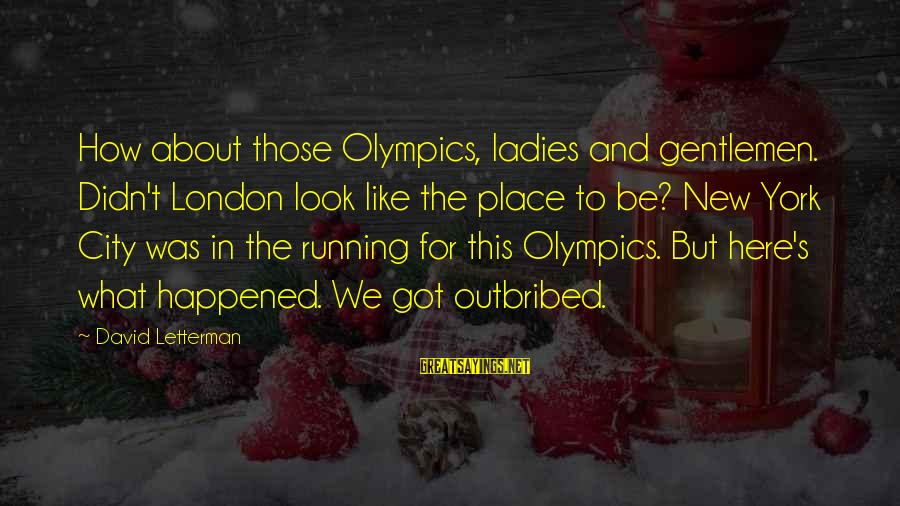 Gentlemen's Sayings By David Letterman: How about those Olympics, ladies and gentlemen. Didn't London look like the place to be?