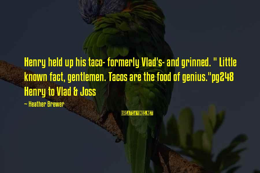 """Gentlemen's Sayings By Heather Brewer: Henry held up his taco- formerly Vlad's- and grinned. """" Little known fact, gentlemen. Tacos"""