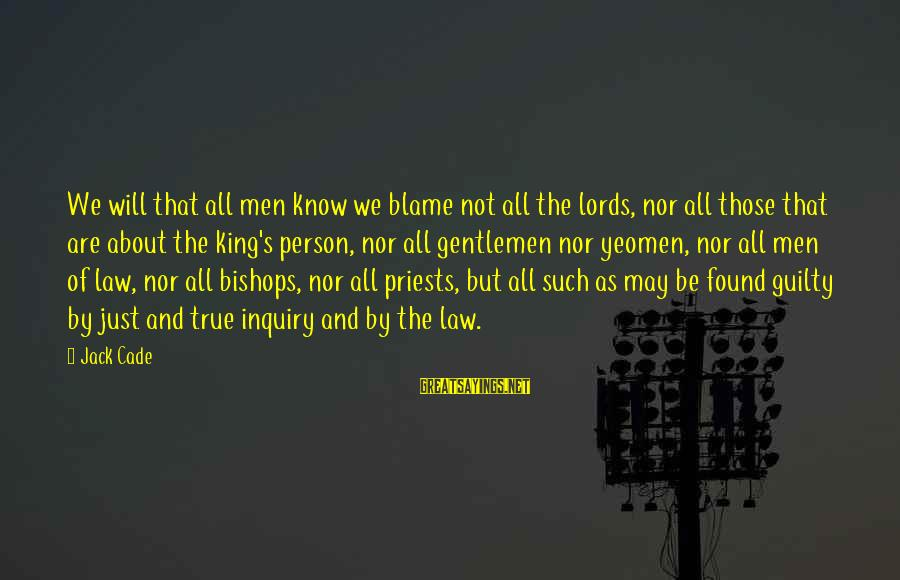 Gentlemen's Sayings By Jack Cade: We will that all men know we blame not all the lords, nor all those