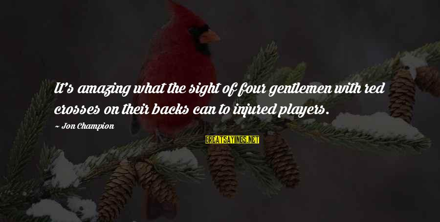 Gentlemen's Sayings By Jon Champion: It's amazing what the sight of four gentlemen with red crosses on their backs can