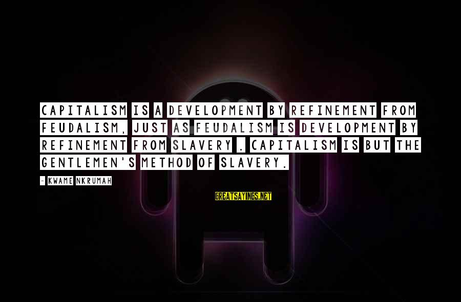 Gentlemen's Sayings By Kwame Nkrumah: Capitalism is a development by refinement from feudalism, just as feudalism is development by refinement