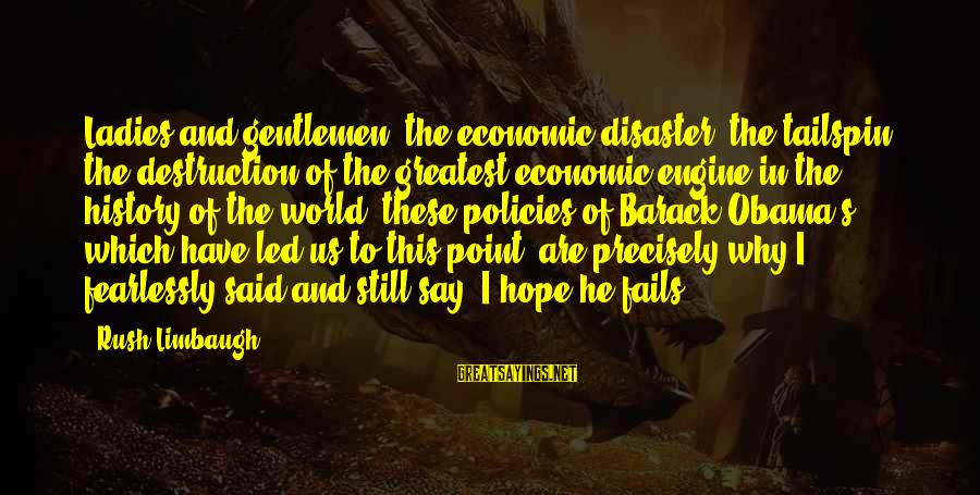 Gentlemen's Sayings By Rush Limbaugh: Ladies and gentlemen, the economic disaster, the tailspin, the destruction of the greatest economic engine