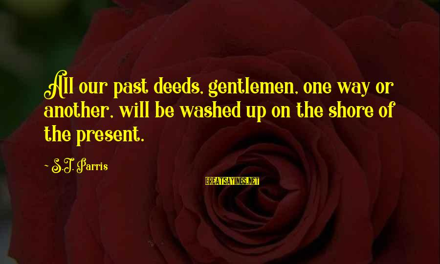 Gentlemen's Sayings By S.J. Parris: All our past deeds, gentlemen, one way or another, will be washed up on the
