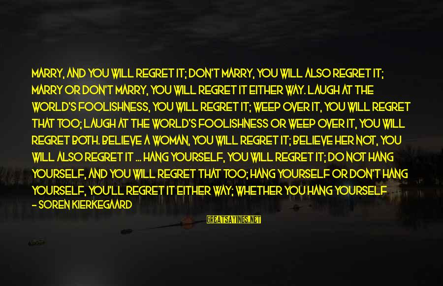 Gentlemen's Sayings By Soren Kierkegaard: Marry, and you will regret it; don't marry, you will also regret it; marry or
