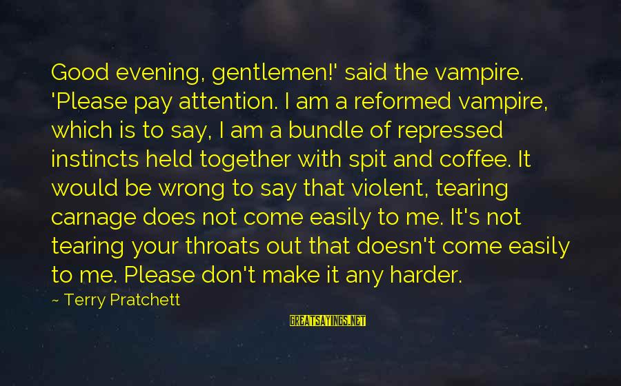 Gentlemen's Sayings By Terry Pratchett: Good evening, gentlemen!' said the vampire. 'Please pay attention. I am a reformed vampire, which