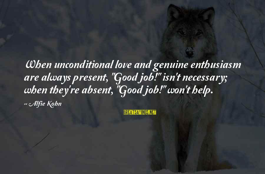 """Genuine Help Sayings By Alfie Kohn: When unconditional love and genuine enthusiasm are always present, """"Good job!"""" isn't necessary; when they're"""