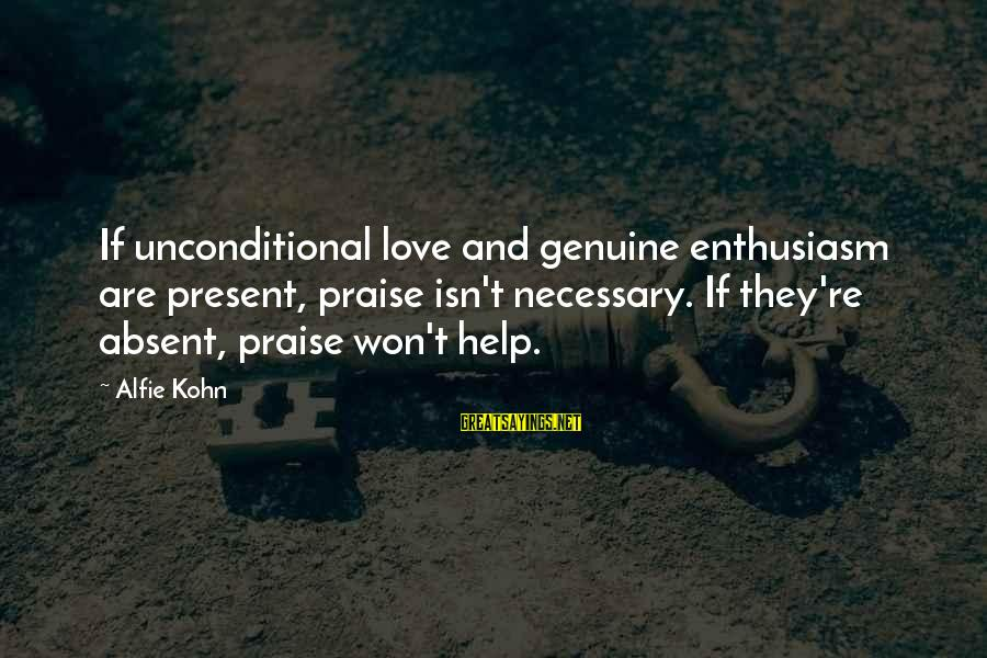 Genuine Help Sayings By Alfie Kohn: If unconditional love and genuine enthusiasm are present, praise isn't necessary. If they're absent, praise