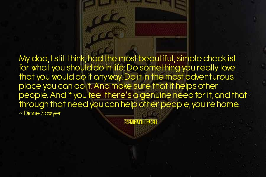 Genuine Help Sayings By Diane Sawyer: My dad, I still think, had the most beautiful, simple checklist for what you should