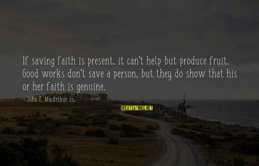Genuine Help Sayings By John F. MacArthur Jr.: If saving faith is present, it can't help but produce fruit. Good works don't save