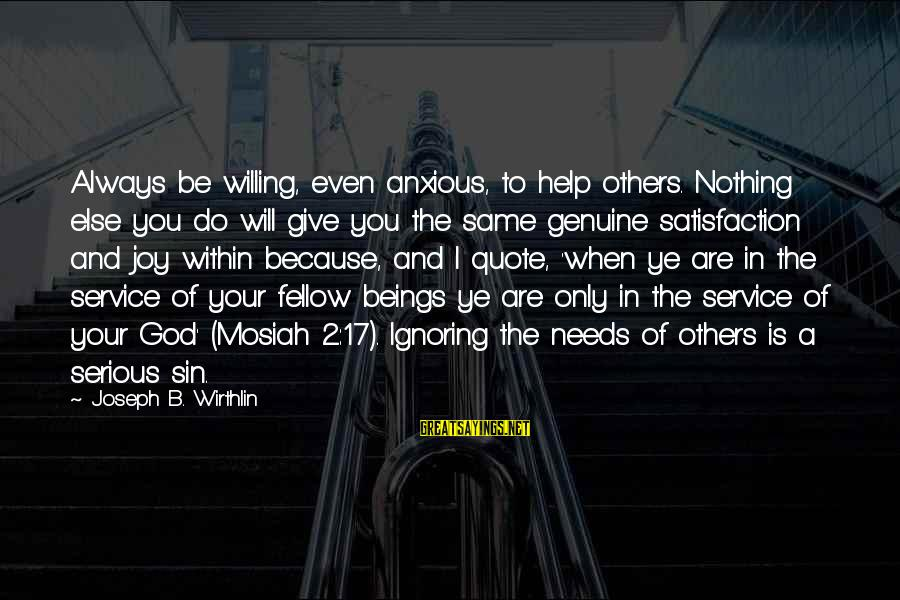Genuine Help Sayings By Joseph B. Wirthlin: Always be willing, even anxious, to help others. Nothing else you do will give you