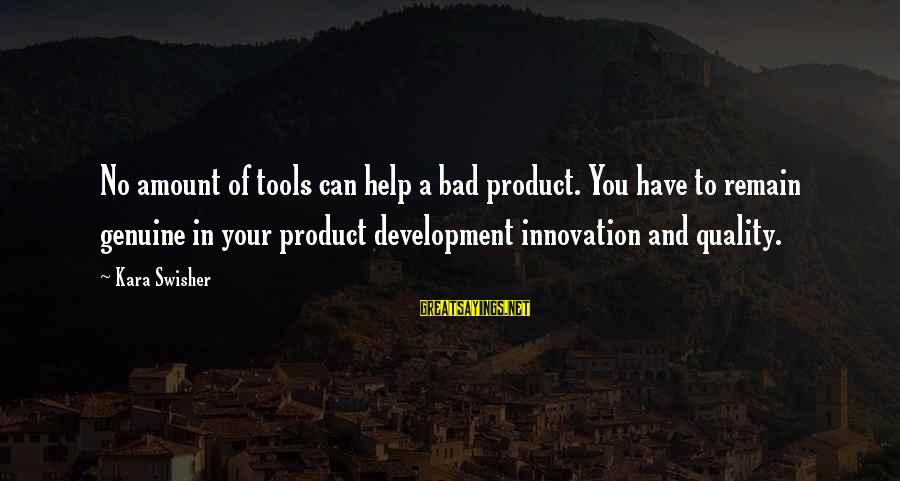 Genuine Help Sayings By Kara Swisher: No amount of tools can help a bad product. You have to remain genuine in