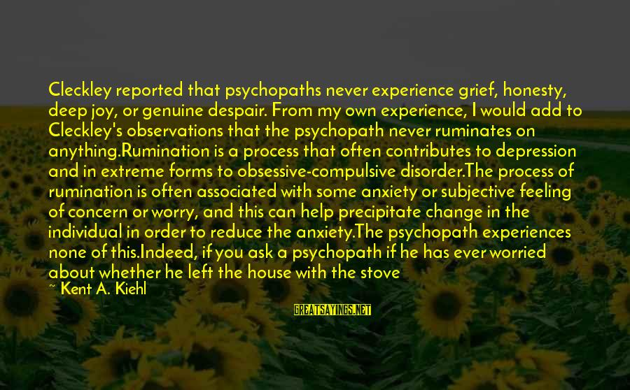 Genuine Help Sayings By Kent A. Kiehl: Cleckley reported that psychopaths never experience grief, honesty, deep joy, or genuine despair. From my