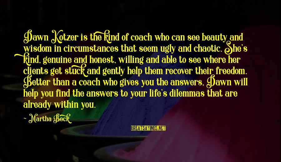 Genuine Help Sayings By Martha Beck: Dawn Kotzer is the kind of coach who can see beauty and wisdom in circumstances