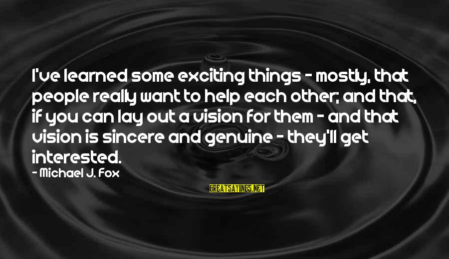 Genuine Help Sayings By Michael J. Fox: I've learned some exciting things - mostly, that people really want to help each other;