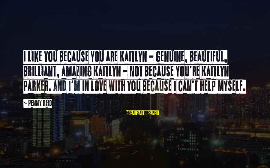 Genuine Help Sayings By Penny Reid: I like you because you are Kaitlyn - genuine, beautiful, brilliant, amazing Kaitlyn - not