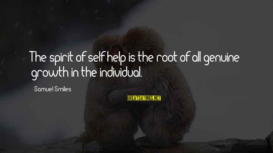 Genuine Help Sayings By Samuel Smiles: The spirit of self-help is the root of all genuine growth in the individual.