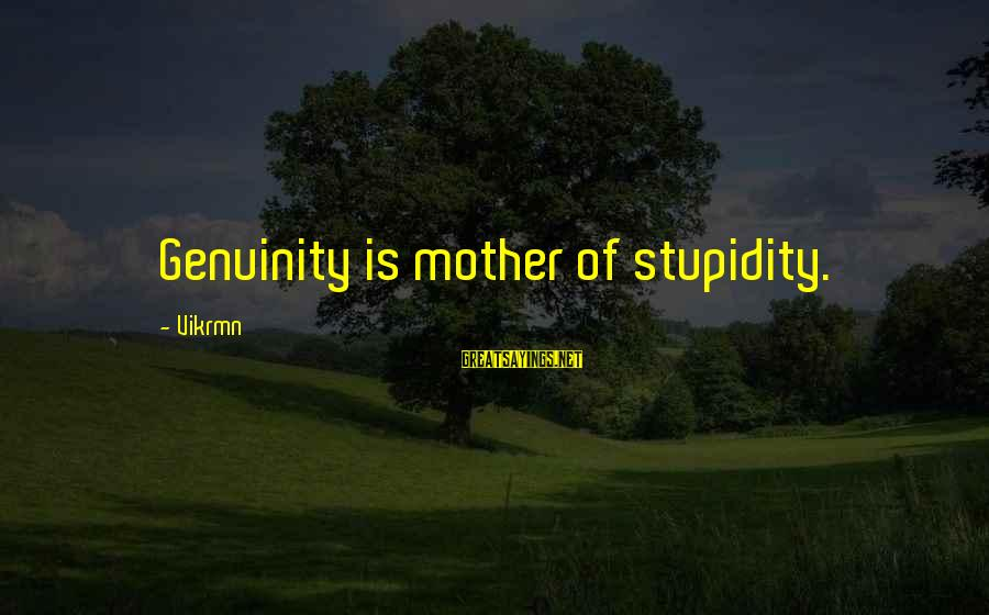 Genuinity Sayings By Vikrmn: Genuinity is mother of stupidity.