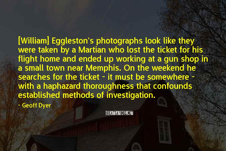 Geoff Dyer Sayings: [William] Eggleston's photographs look like they were taken by a Martian who lost the ticket