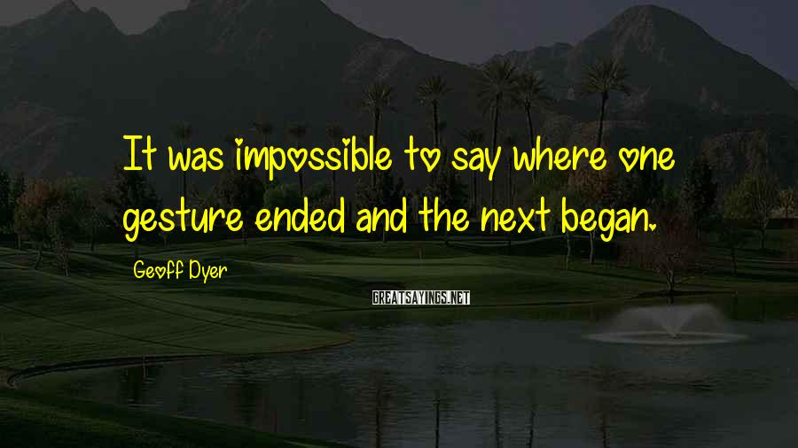 Geoff Dyer Sayings: It was impossible to say where one gesture ended and the next began.