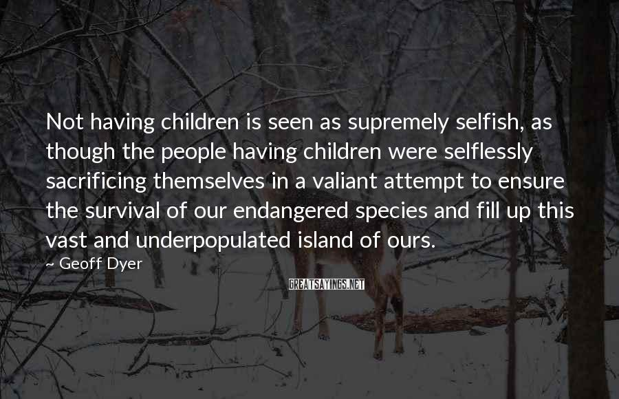Geoff Dyer Sayings: Not having children is seen as supremely selfish, as though the people having children were