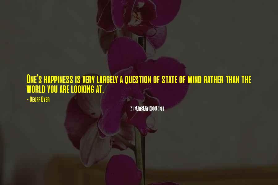 Geoff Dyer Sayings: One's happiness is very largely a question of state of mind rather than the world
