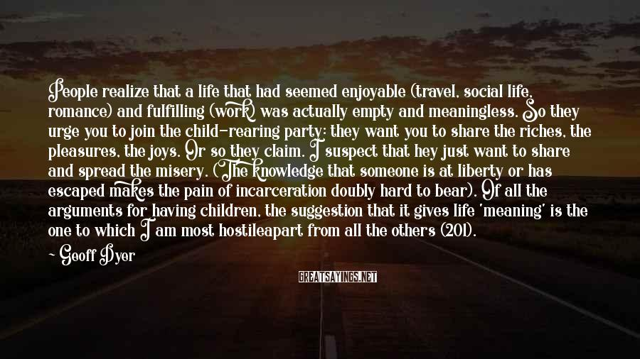 Geoff Dyer Sayings: People realize that a life that had seemed enjoyable (travel, social life, romance) and fulfilling