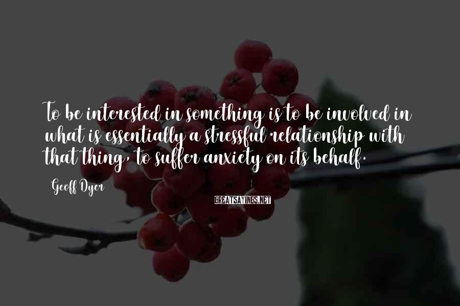 Geoff Dyer Sayings: To be interested in something is to be involved in what is essentially a stressful