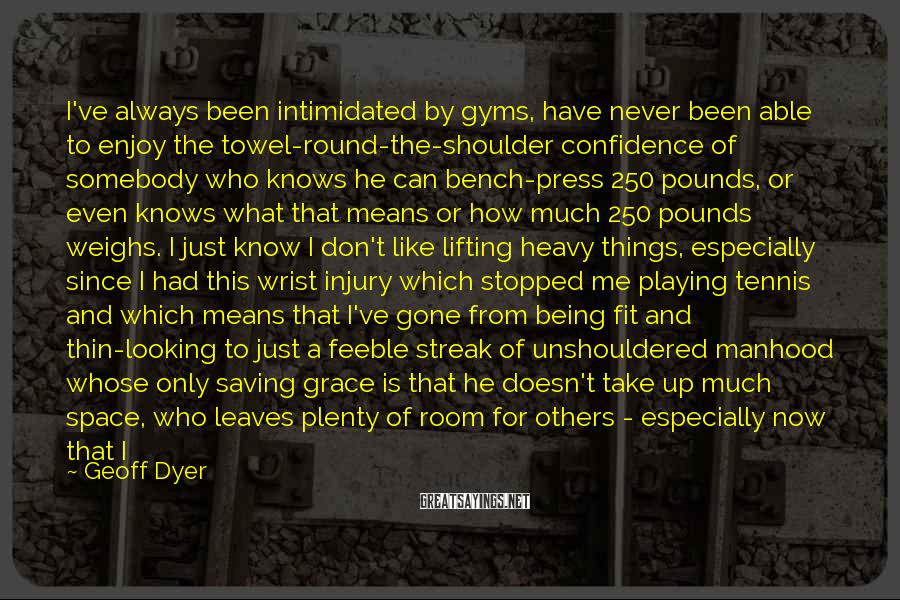 Geoff Dyer Sayings: I've always been intimidated by gyms, have never been able to enjoy the towel-round-the-shoulder confidence