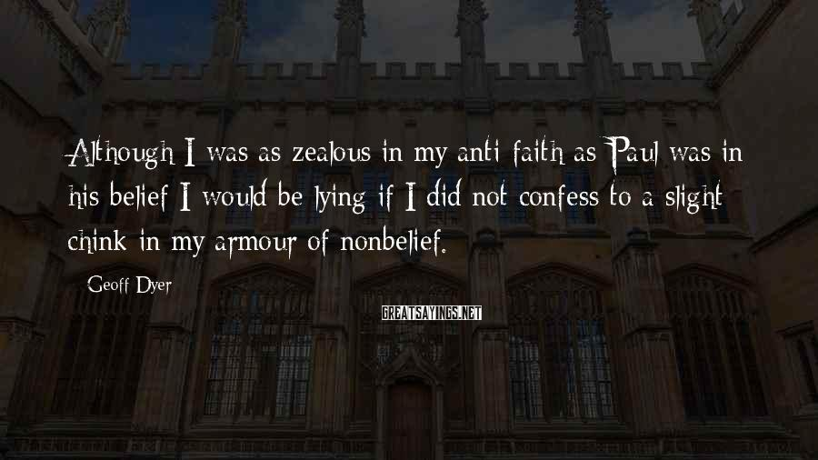 Geoff Dyer Sayings: Although I was as zealous in my anti-faith as Paul was in his belief I