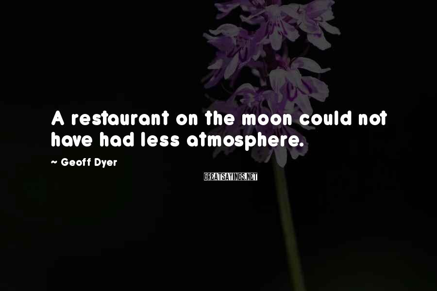 Geoff Dyer Sayings: A restaurant on the moon could not have had less atmosphere.