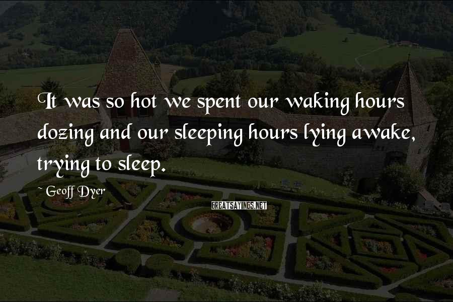Geoff Dyer Sayings: It was so hot we spent our waking hours dozing and our sleeping hours lying