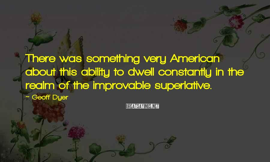 Geoff Dyer Sayings: There was something very American about this ability to dwell constantly in the realm of
