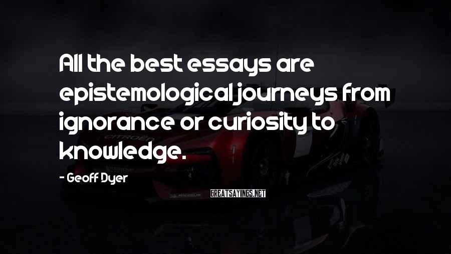 Geoff Dyer Sayings: All the best essays are epistemological journeys from ignorance or curiosity to knowledge.