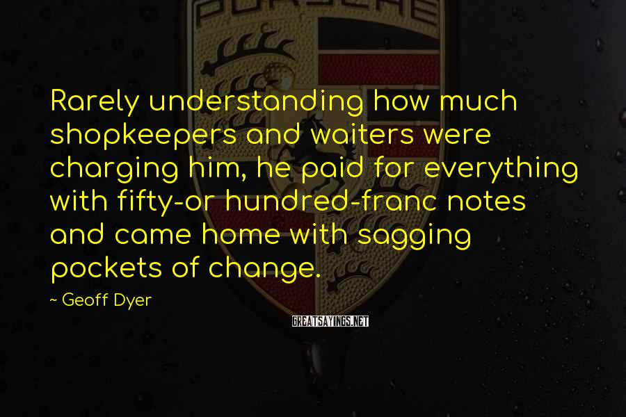 Geoff Dyer Sayings: Rarely understanding how much shopkeepers and waiters were charging him, he paid for everything with