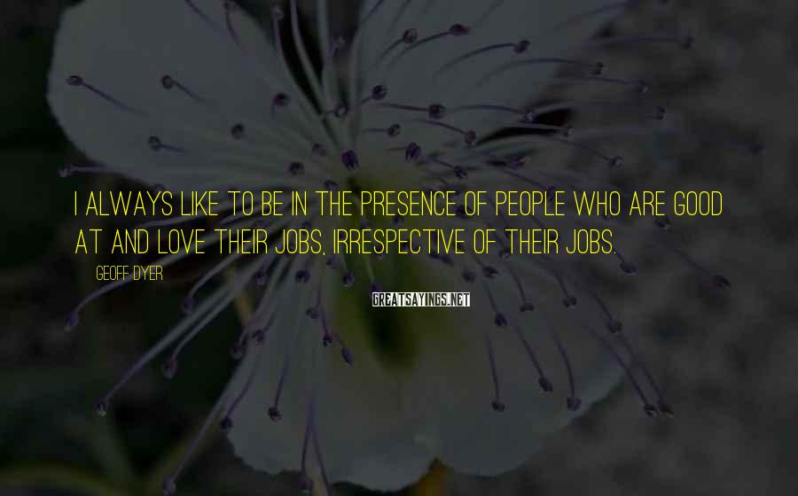 Geoff Dyer Sayings: I always like to be in the presence of people who are good at and