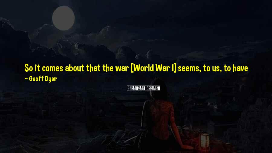 Geoff Dyer Sayings: So it comes about that the war [World War I] seems, to us, to have