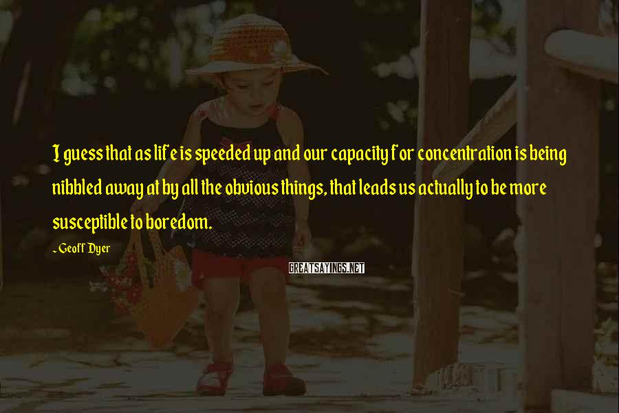 Geoff Dyer Sayings: I guess that as life is speeded up and our capacity for concentration is being
