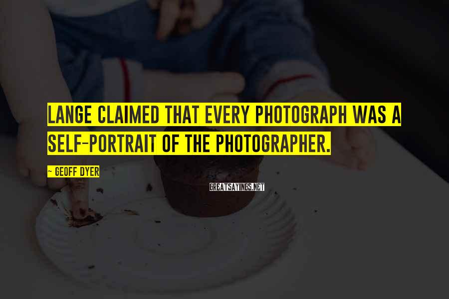 Geoff Dyer Sayings: Lange claimed that every photograph was a self-portrait of the photographer.