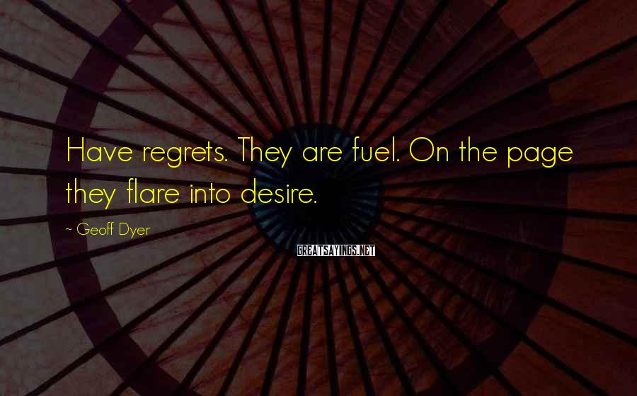 Geoff Dyer Sayings: Have regrets. They are fuel. On the page they flare into desire.