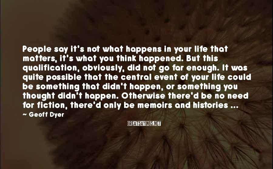 Geoff Dyer Sayings: People say it's not what happens in your life that matters, it's what you think