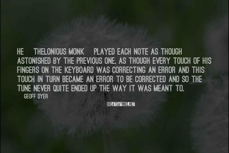 Geoff Dyer Sayings: He [Thelonious Monk] played each note as though astonished by the previous one, as though