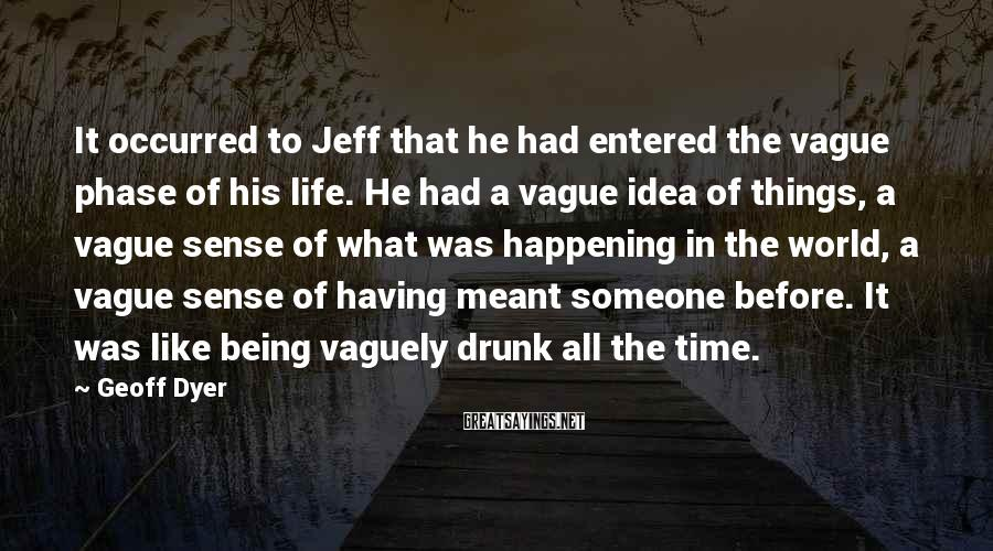 Geoff Dyer Sayings: It occurred to Jeff that he had entered the vague phase of his life. He