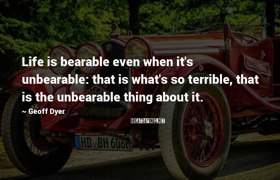 Geoff Dyer Sayings: Life is bearable even when it's unbearable: that is what's so terrible, that is the
