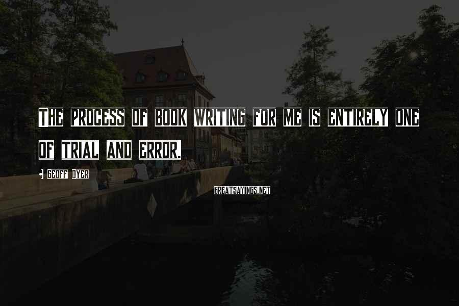 Geoff Dyer Sayings: The process of book writing for me is entirely one of trial and error.