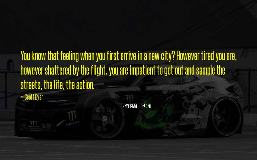 Geoff Dyer Sayings: You know that feeling when you first arrive in a new city? However tired you