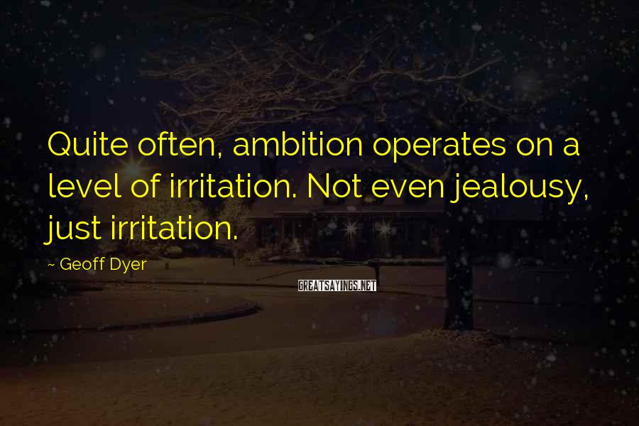 Geoff Dyer Sayings: Quite often, ambition operates on a level of irritation. Not even jealousy, just irritation.