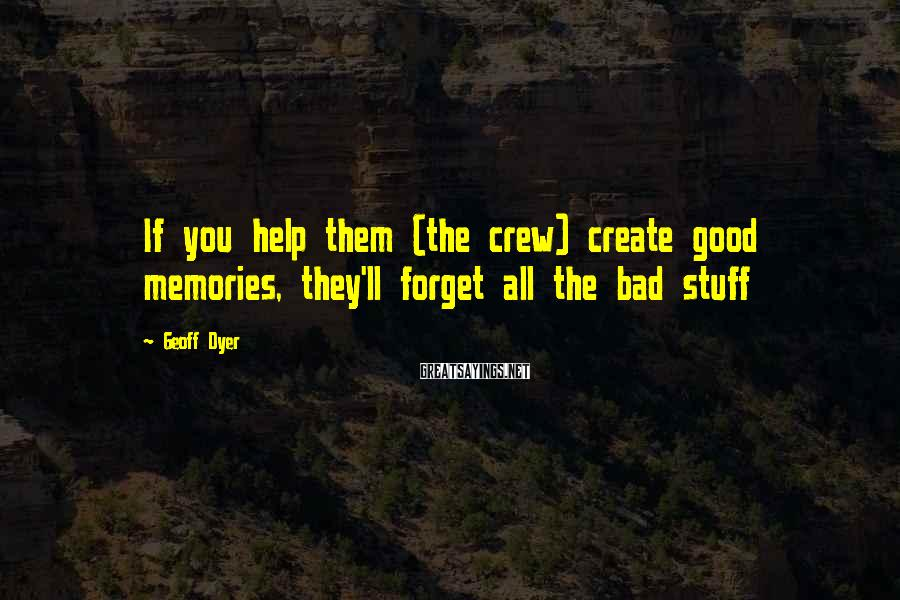 Geoff Dyer Sayings: If you help them (the crew) create good memories, they'll forget all the bad stuff